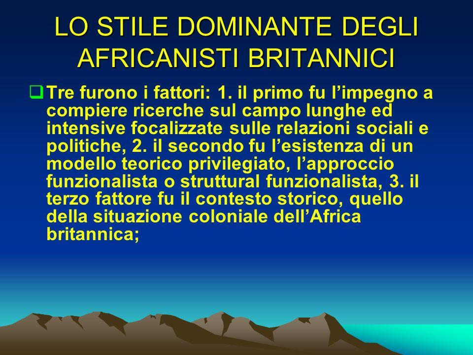 LO STILE DOMINANTE DEGLI AFRICANISTI BRITANNICI Tre furono i fattori: 1. il primo fu limpegno a compiere ricerche sul campo lunghe ed intensive focali