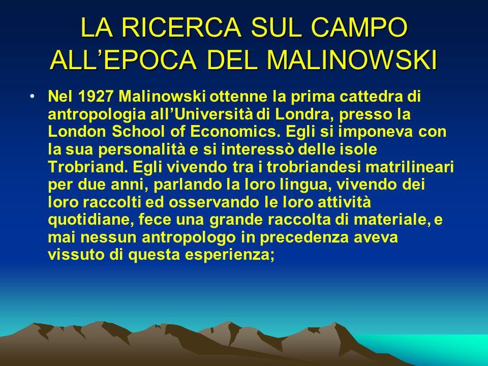 LA RICERCA SUL CAMPO ALLEPOCA DEL MALINOWSKI Nel 1927 Malinowski ottenne la prima cattedra di antropologia allUniversità di Londra, presso la London S