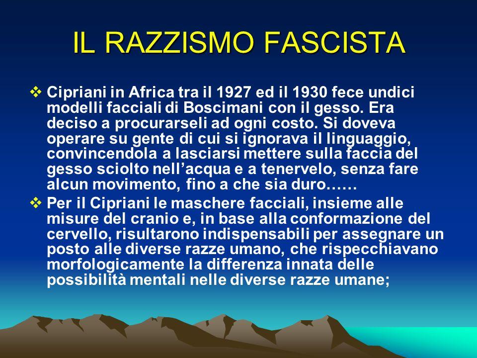 IL RAZZISMO FASCISTA Cipriani in Africa tra il 1927 ed il 1930 fece undici modelli facciali di Boscimani con il gesso. Era deciso a procurarseli ad og