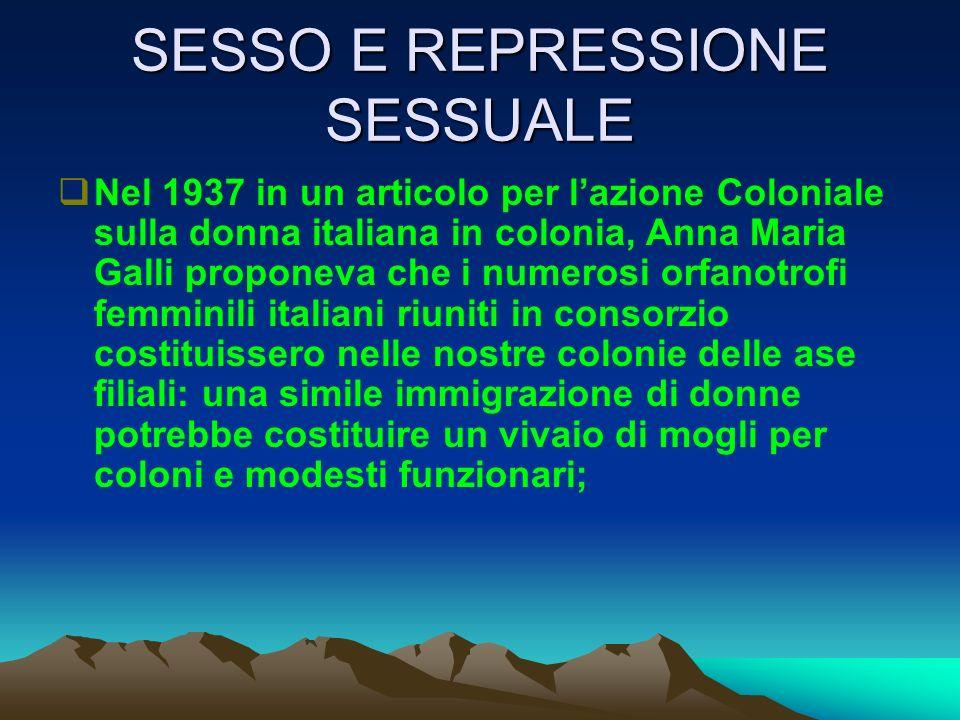 SESSO E REPRESSIONE SESSUALE Nel 1937 in un articolo per lazione Coloniale sulla donna italiana in colonia, Anna Maria Galli proponeva che i numerosi