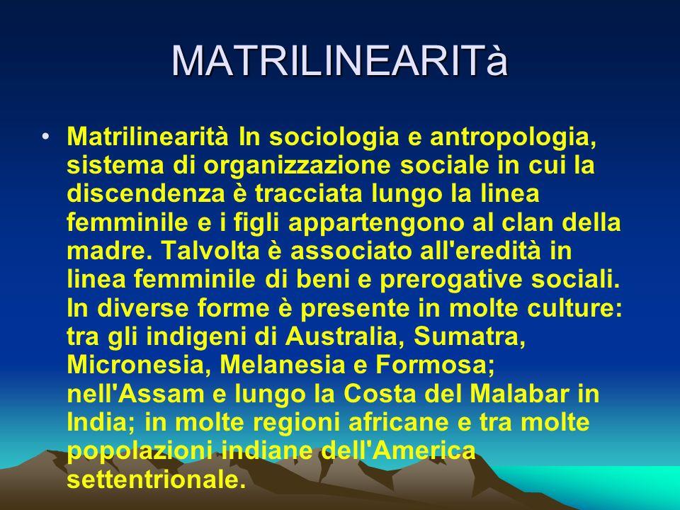 MATRILINEARITà Matrilinearità In sociologia e antropologia, sistema di organizzazione sociale in cui la discendenza è tracciata lungo la linea femmini
