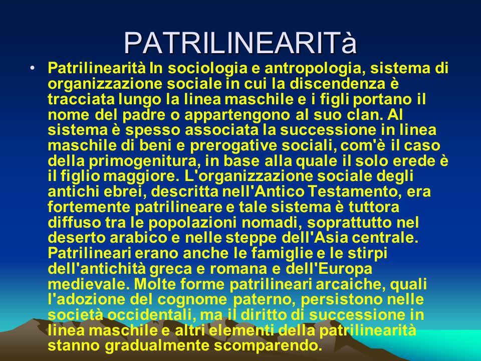 PATRILINEARITà Patrilinearità In sociologia e antropologia, sistema di organizzazione sociale in cui la discendenza è tracciata lungo la linea maschil