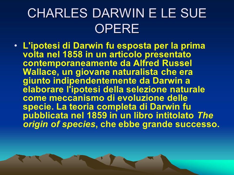CHARLES DARWIN E LE SUE OPERE L'ipotesi di Darwin fu esposta per la prima volta nel 1858 in un articolo presentato contemporaneamente da Alfred Russel