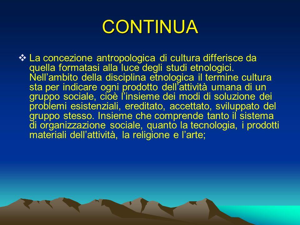 CONTINUA La concezione antropologica di cultura differisce da quella formatasi alla luce degli studi etnologici. Nellambito della disciplina etnologic