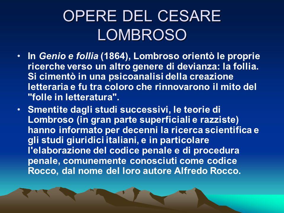 OPERE DEL CESARE LOMBROSO In Genio e follia (1864), Lombroso orientò le proprie ricerche verso un altro genere di devianza: la follia. Si cimentò in u