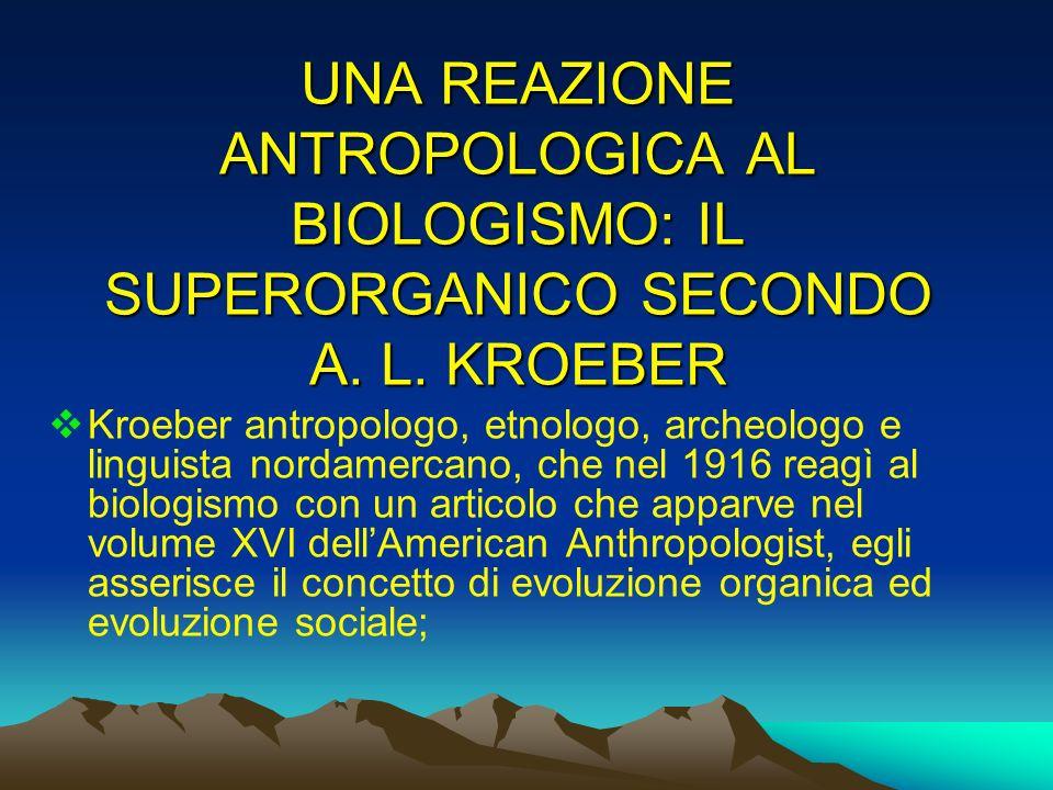 UNA REAZIONE ANTROPOLOGICA AL BIOLOGISMO: IL SUPERORGANICO SECONDO A. L. KROEBER Kroeber antropologo, etnologo, archeologo e linguista nordamercano, c