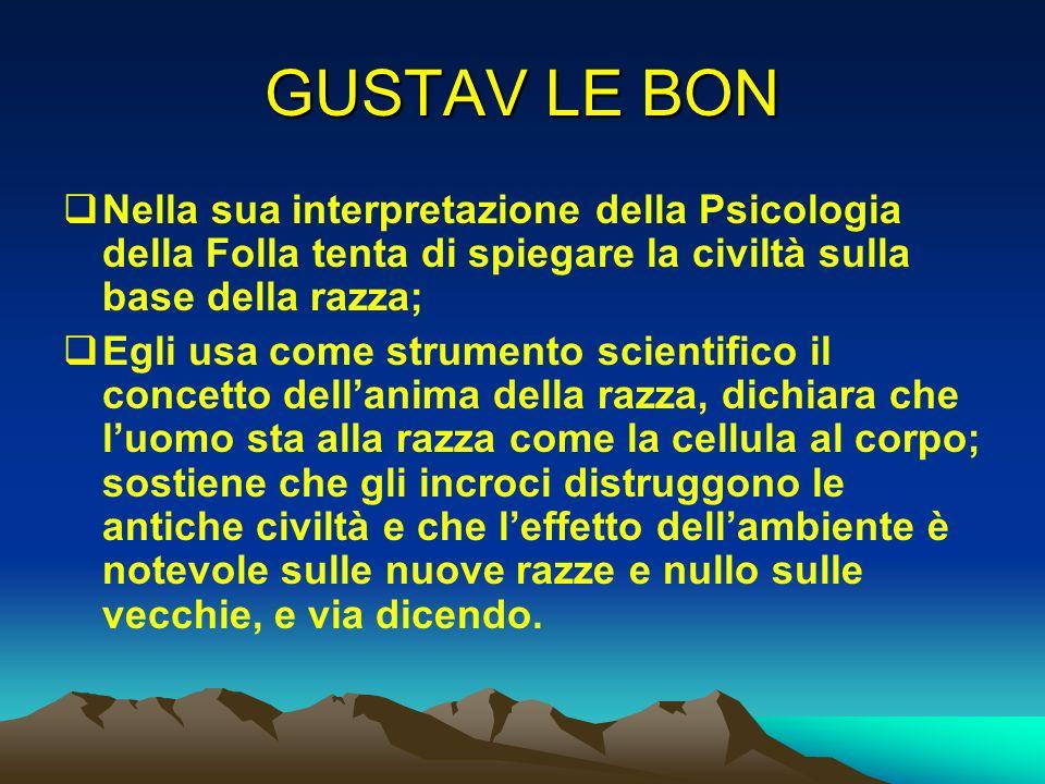 GUSTAV LE BON Nella sua interpretazione della Psicologia della Folla tenta di spiegare la civiltà sulla base della razza; Egli usa come strumento scie