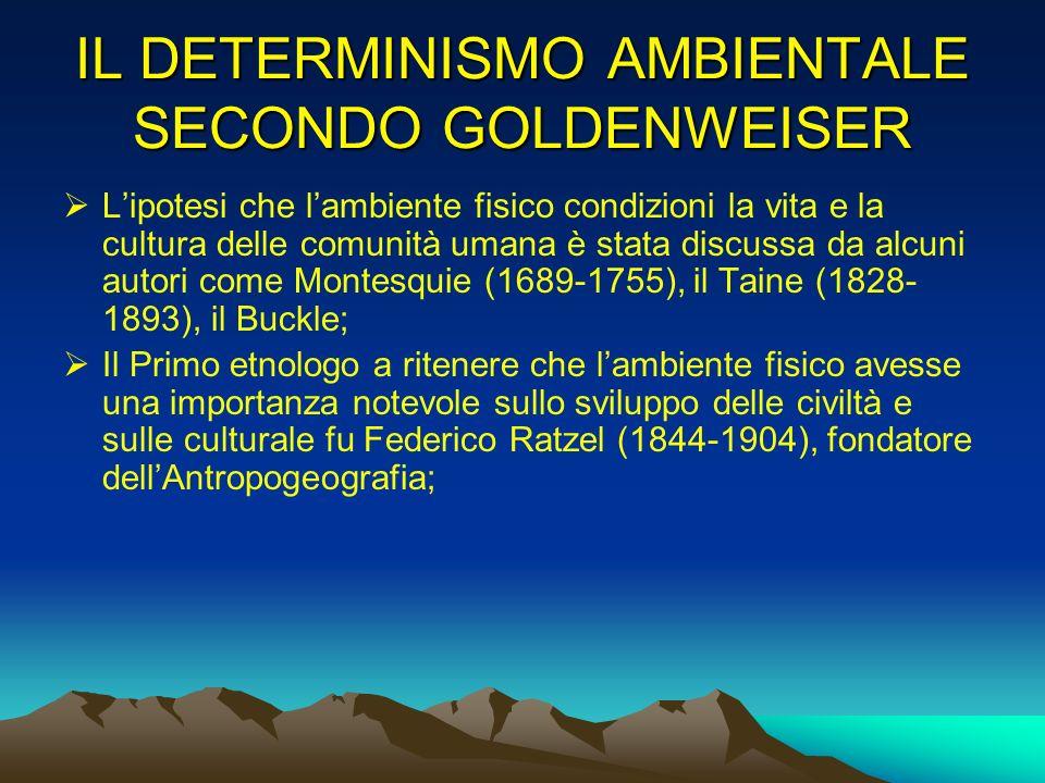 IL DETERMINISMO AMBIENTALE SECONDO GOLDENWEISER Lipotesi che lambiente fisico condizioni la vita e la cultura delle comunità umana è stata discussa da