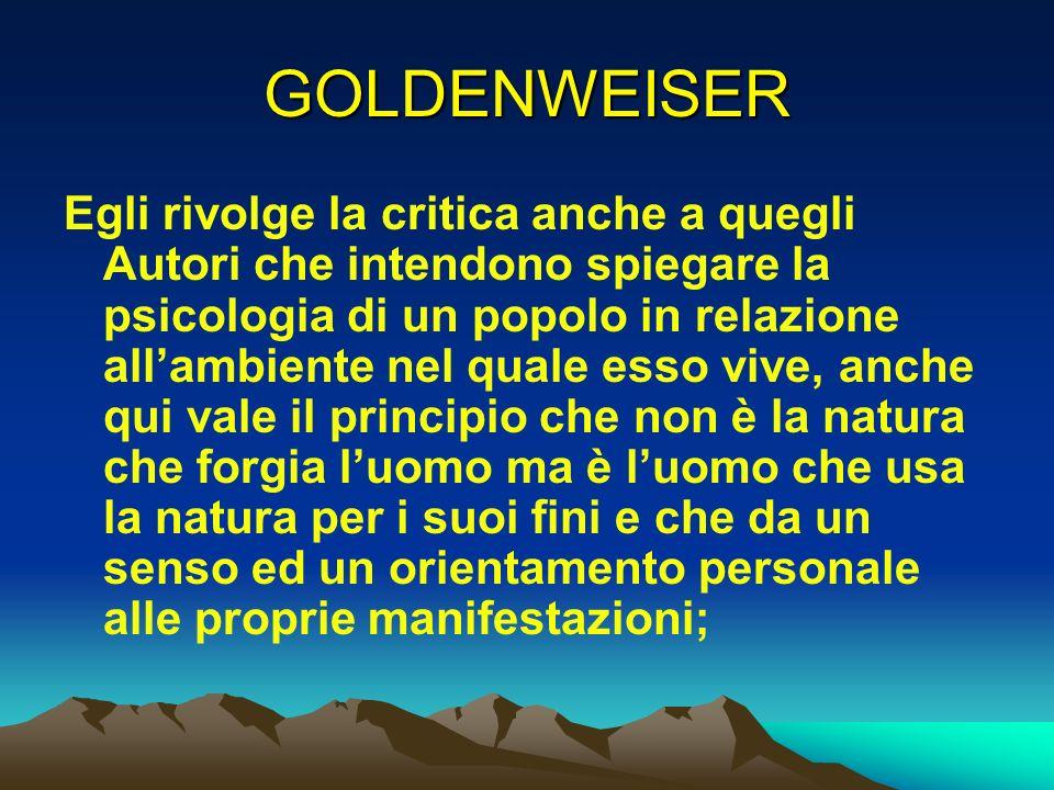 GOLDENWEISER Egli rivolge la critica anche a quegli Autori che intendono spiegare la psicologia di un popolo in relazione allambiente nel quale esso v
