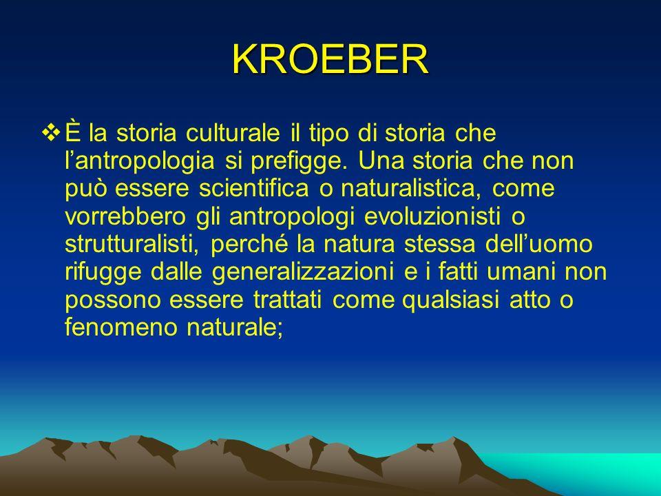 KROEBER È la storia culturale il tipo di storia che lantropologia si prefigge. Una storia che non può essere scientifica o naturalistica, come vorrebb