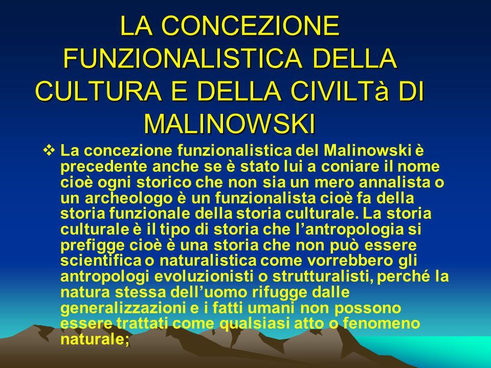 LA CONCEZIONE FUNZIONALISTICA DELLA CULTURA E DELLA CIVILTà DI MALINOWSKI La concezione funzionalistica del Malinowski è precedente anche se è stato l
