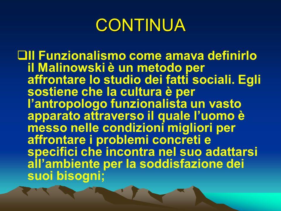 CONTINUA Il Funzionalismo come amava definirlo il Malinowski è un metodo per affrontare lo studio dei fatti sociali. Egli sostiene che la cultura è pe