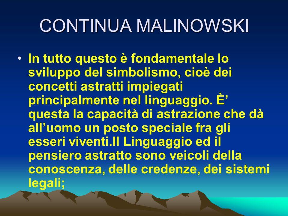 CONTINUA MALINOWSKI In tutto questo è fondamentale lo sviluppo del simbolismo, cioè dei concetti astratti impiegati principalmente nel linguaggio. È q