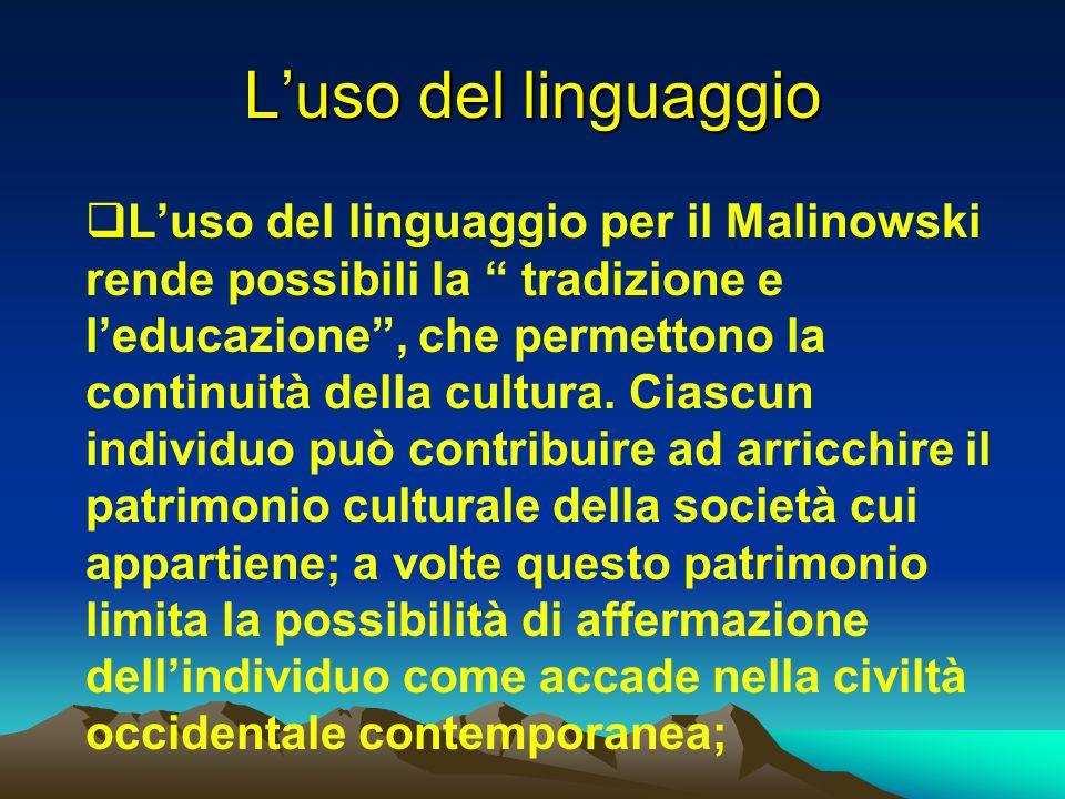 Luso del linguaggio Luso del linguaggio per il Malinowski rende possibili la tradizione e leducazione, che permettono la continuità della cultura. Cia