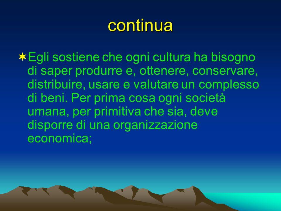 continua Egli sostiene che ogni cultura ha bisogno di saper produrre e, ottenere, conservare, distribuire, usare e valutare un complesso di beni. Per