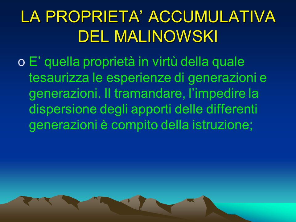 LA PROPRIETA ACCUMULATIVA DEL MALINOWSKI oE quella proprietà in virtù della quale tesaurizza le esperienze di generazioni e generazioni. Il tramandare