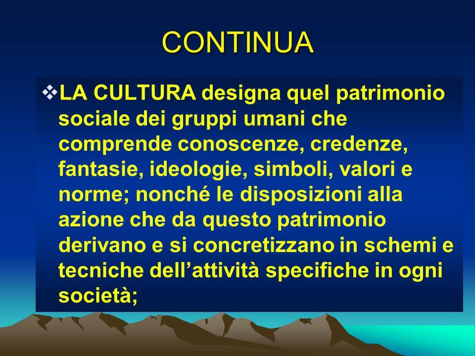 CONTINUA LA CULTURA designa quel patrimonio sociale dei gruppi umani che comprende conoscenze, credenze, fantasie, ideologie, simboli, valori e norme;