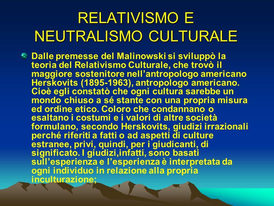 RELATIVISMO E NEUTRALISMO CULTURALE Dalle premesse del Malinowski si sviluppò la teoria del Relativismo Culturale, che trovò il maggiore sostenitore n
