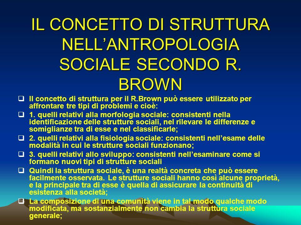IL CONCETTO DI STRUTTURA NELLANTROPOLOGIA SOCIALE SECONDO R. BROWN Il concetto di struttura per il R.Brown può essere utilizzato per affrontare tre ti