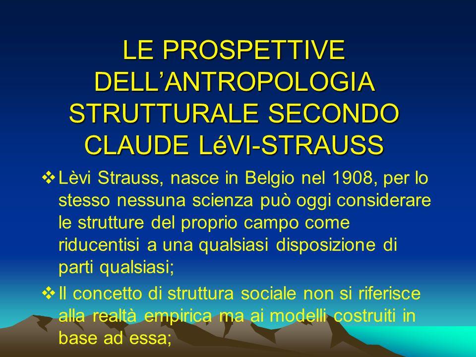 LE PROSPETTIVE DELLANTROPOLOGIA STRUTTURALE SECONDO CLAUDE LéVI-STRAUSS Lèvi Strauss, nasce in Belgio nel 1908, per lo stesso nessuna scienza può oggi
