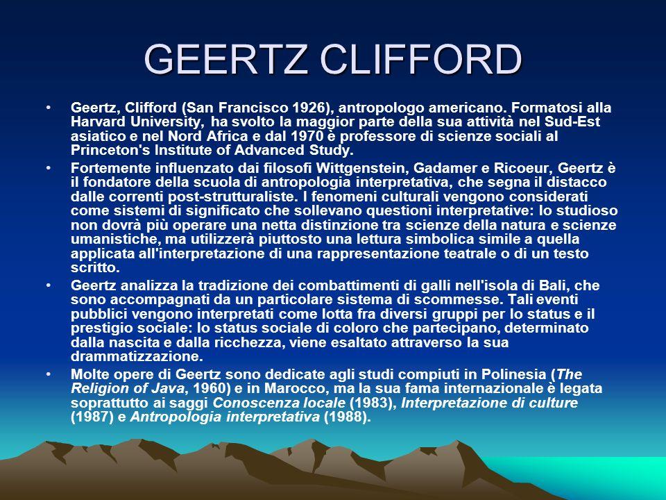 GEERTZ CLIFFORD Geertz, Clifford (San Francisco 1926), antropologo americano. Formatosi alla Harvard University, ha svolto la maggior parte della sua