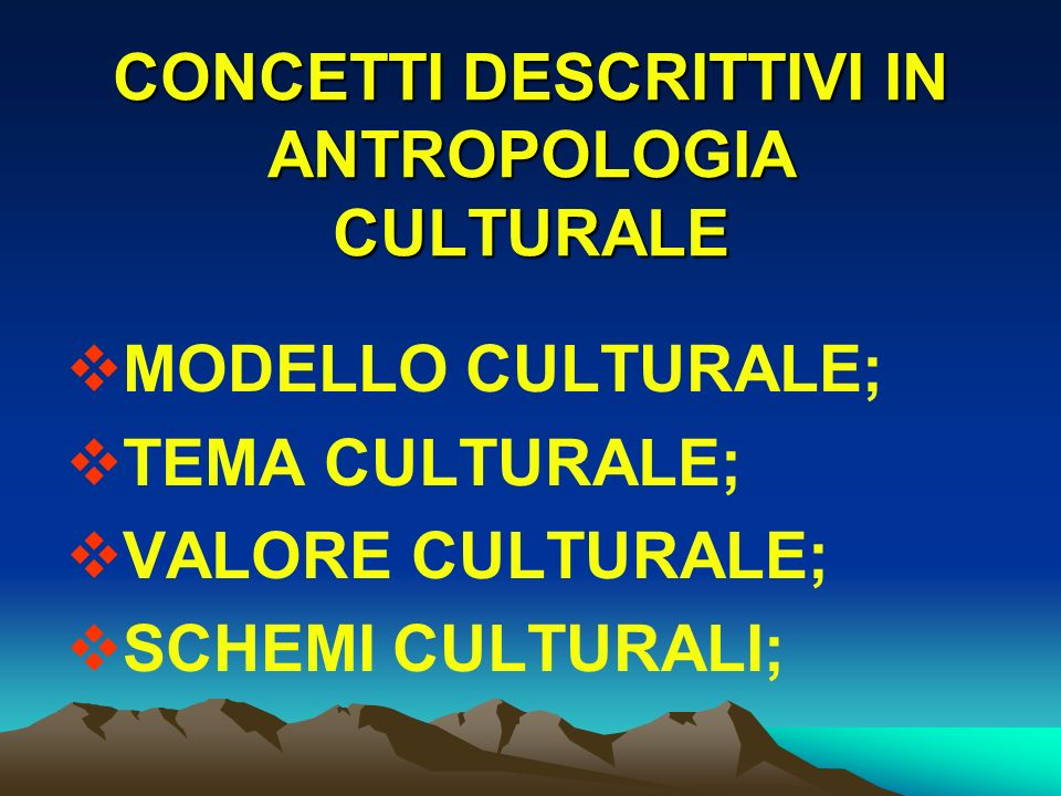 CONCETTI DESCRITTIVI IN ANTROPOLOGIA CULTURALE MODELLO CULTURALE; TEMA CULTURALE; VALORE CULTURALE; SCHEMI CULTURALI;