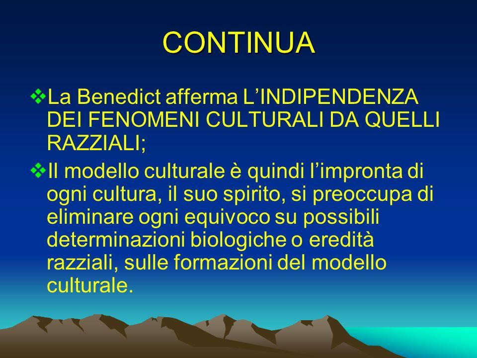 CONTINUA La Benedict afferma LINDIPENDENZA DEI FENOMENI CULTURALI DA QUELLI RAZZIALI; Il modello culturale è quindi limpronta di ogni cultura, il suo