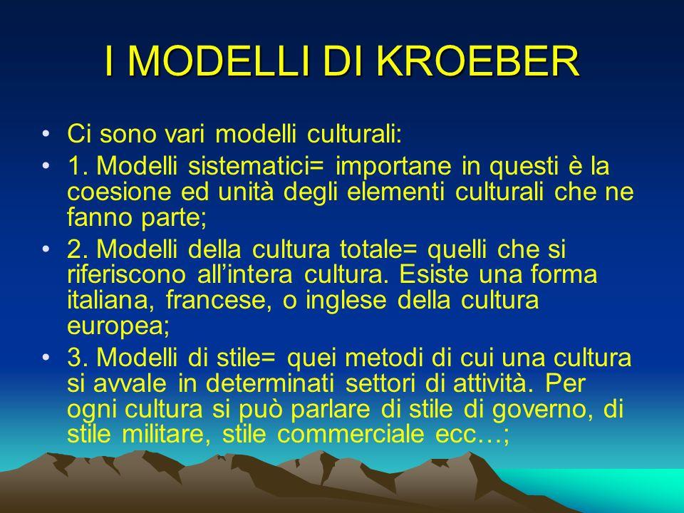 I MODELLI DI KROEBER Ci sono vari modelli culturali: 1. Modelli sistematici= importane in questi è la coesione ed unità degli elementi culturali che n