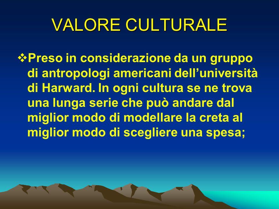 VALORE CULTURALE Preso in considerazione da un gruppo di antropologi americani delluniversità di Harward. In ogni cultura se ne trova una lunga serie