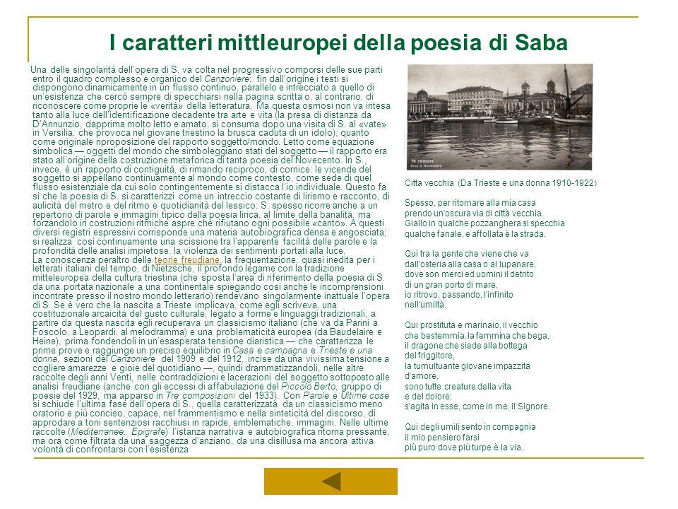 I caratteri mittleuropei della poesia di Saba Una delle singolarità dellopera di S. va colta nel progressivo comporsi delle sue parti entro il quadro