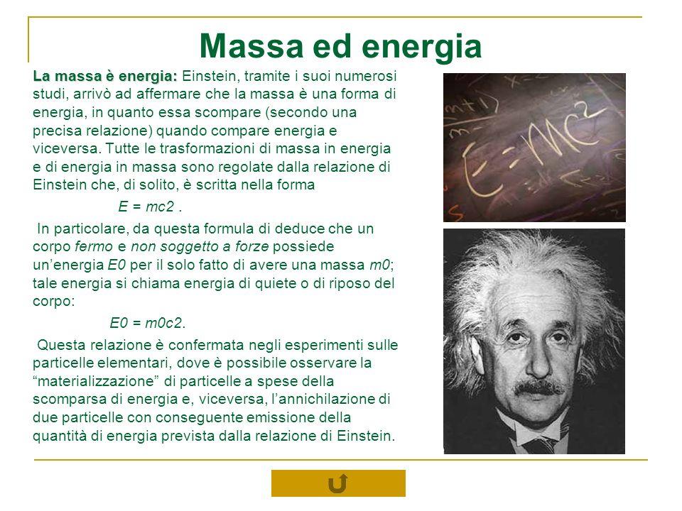 Massa ed energia La massa è energia: La massa è energia: Einstein, tramite i suoi numerosi studi, arrivò ad affermare che la massa è una forma di ener
