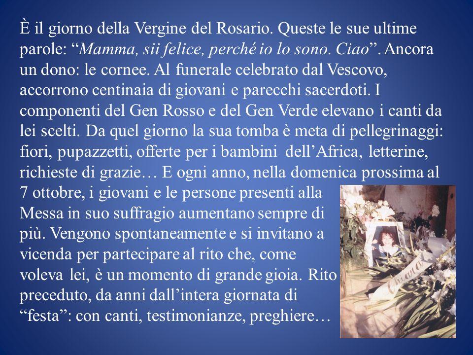 È il giorno della Vergine del Rosario. Queste le sue ultime parole: Mamma, sii felice, perché io lo sono. Ciao. Ancora un dono: le cornee. Al funerale
