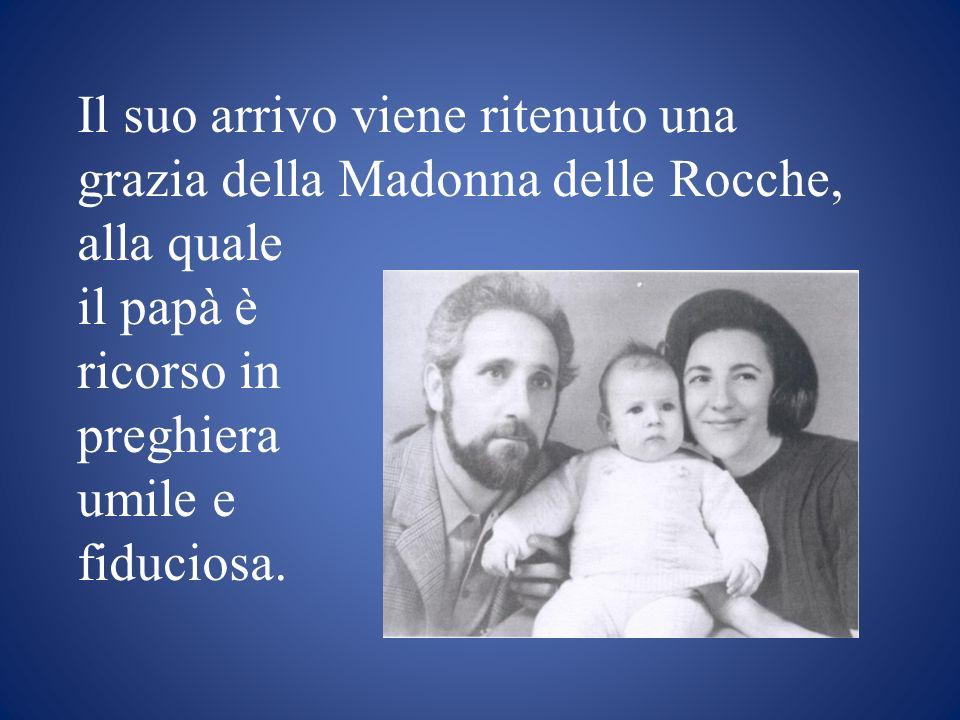 Il suo arrivo viene ritenuto una grazia della Madonna delle Rocche, alla quale il papà è ricorso in preghiera umile e fiduciosa.