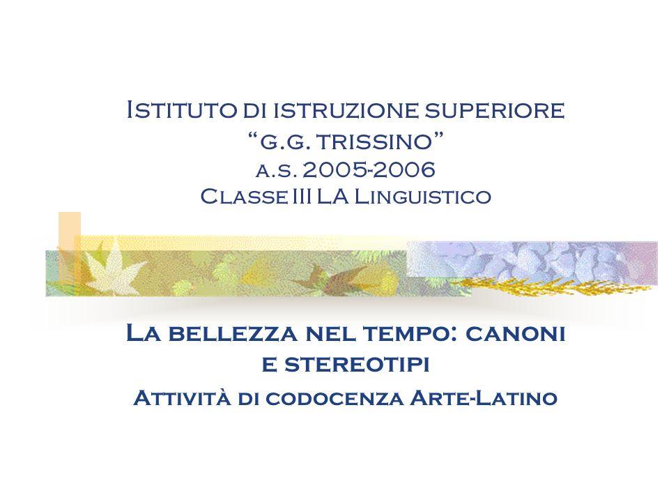 Istituto di istruzione superiore g.g. trissino a.s. 2005-2006 Classe III LA Linguistico La bellezza nel tempo: canoni e stereotipi Attività di codocen