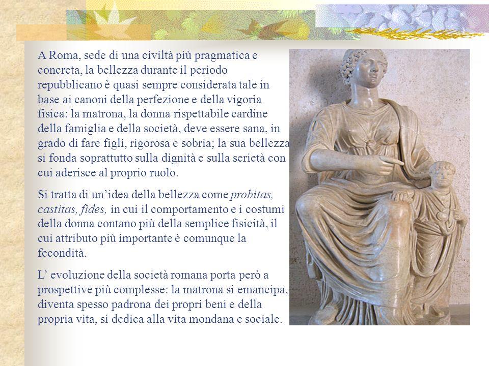 A Roma, sede di una civiltà più pragmatica e concreta, la bellezza durante il periodo repubblicano è quasi sempre considerata tale in base ai canoni d