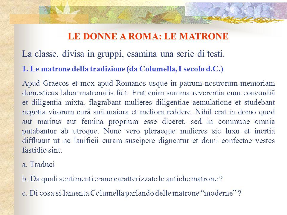 LE DONNE A ROMA: LE MATRONE La classe, divisa in gruppi, esamina una serie di testi. 1. Le matrone della tradizione (da Columella, I secolo d.C.) Apud