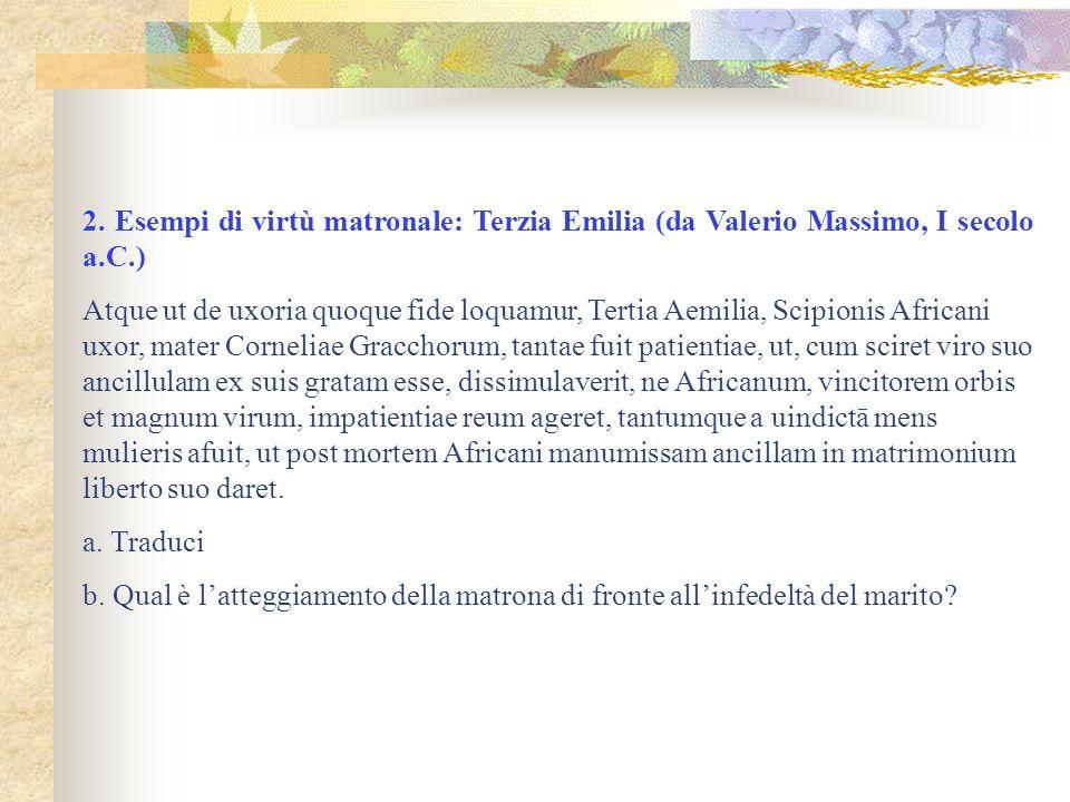 2. Esempi di virtù matronale: Terzia Emilia (da Valerio Massimo, I secolo a.C.) Atque ut de uxoria quoque fide loquamur, Tertia Aemilia, Scipionis Afr