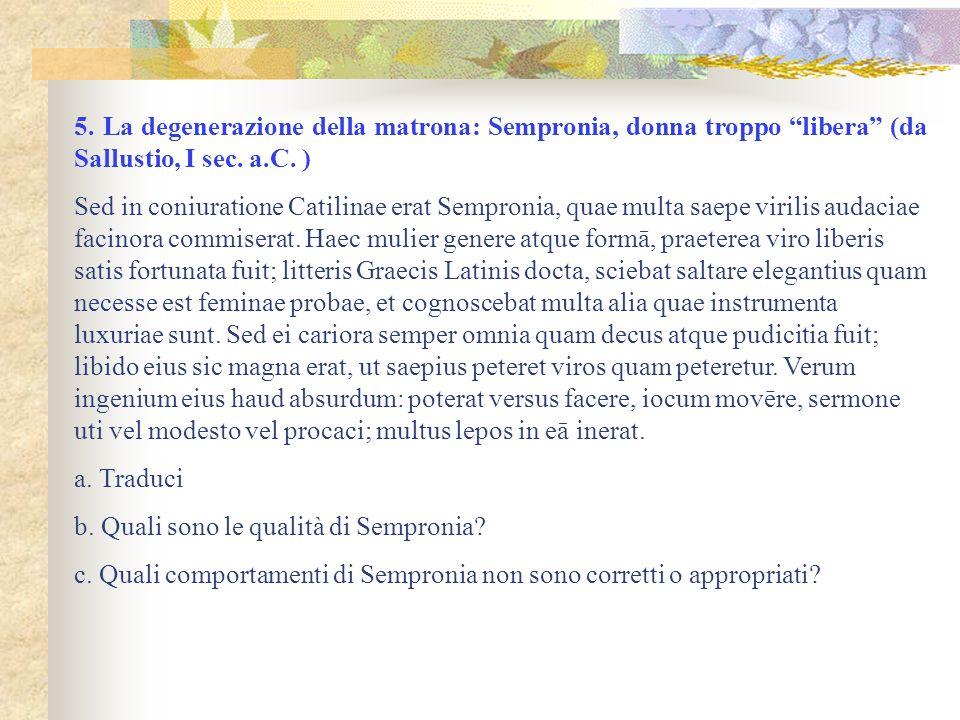5. La degenerazione della matrona: Sempronia, donna troppo libera (da Sallustio, I sec. a.C. ) Sed in coniuratione Catilinae erat Sempronia, quae mult