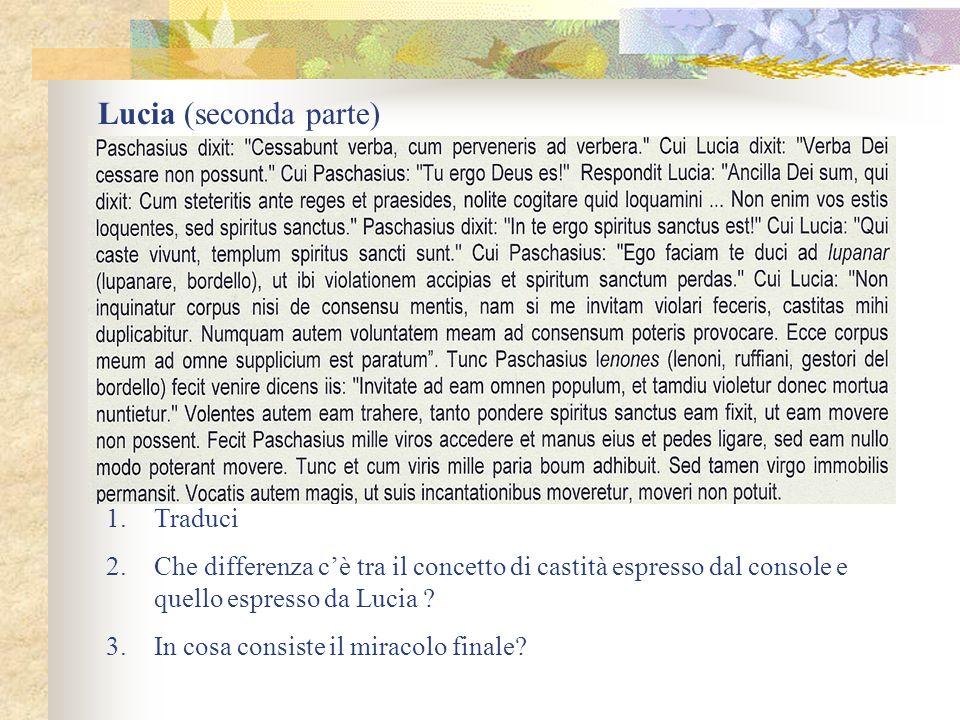 Lucia (seconda parte) 1.Traduci 2.Che differenza cè tra il concetto di castità espresso dal console e quello espresso da Lucia ? 3.In cosa consiste il