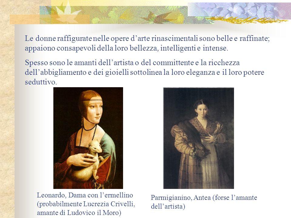 Le donne raffigurate nelle opere darte rinascimentali sono belle e raffinate; appaiono consapevoli della loro bellezza, intelligenti e intense. Spesso