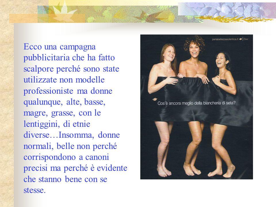 Ecco una campagna pubblicitaria che ha fatto scalpore perché sono state utilizzate non modelle professioniste ma donne qualunque, alte, basse, magre,