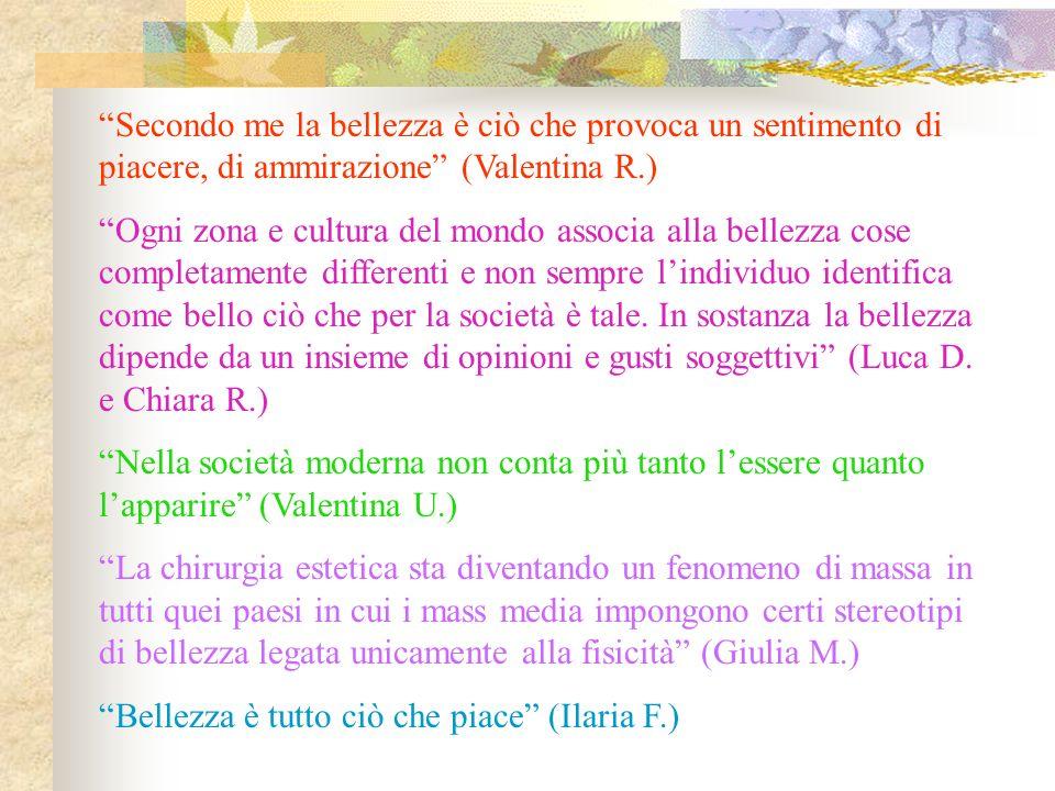 Secondo me la bellezza è ciò che provoca un sentimento di piacere, di ammirazione (Valentina R.) Ogni zona e cultura del mondo associa alla bellezza c