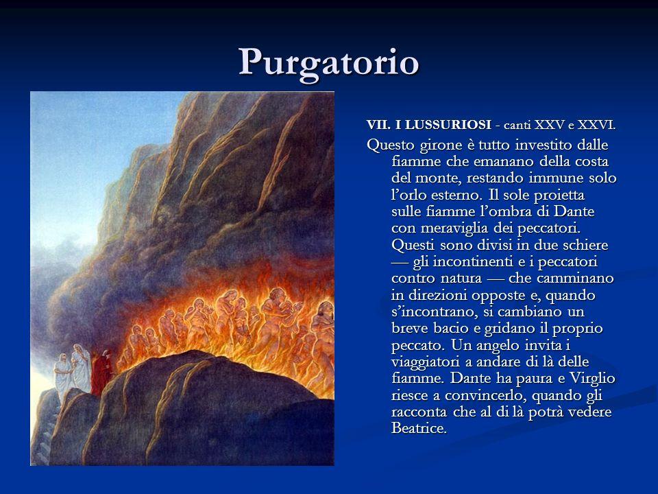 Purgatorio VII. I LUSSURIOSI - canti XXV e XXVI. Questo girone è tutto investito dalle fiamme che emanano della costa del monte, restando immune solo