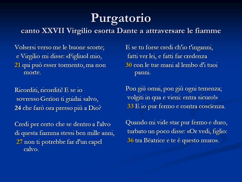 Purgatorio canto XXVII Virgilio esorta Dante a attraversare le fiamme Volsersi verso me le buone scorte; e Virgilio mi disse: «Figliuol mio, e Virgili