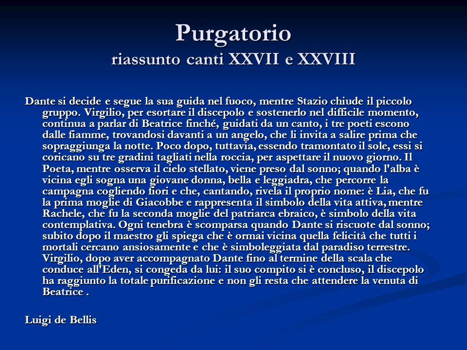 Purgatorio riassunto canti XXVII e XXVIII Dante si decide e segue la sua guida nel fuoco, mentre Stazio chiude il piccolo gruppo. Virgilio, per esorta