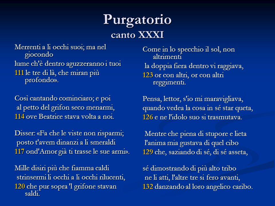 Purgatorio canto XXXI Merrenti a li occhi suoi; ma nel giocondo lume ch'è dentro aguzzeranno i tuoi 111 le tre di là, che miran più profondo». Così ca