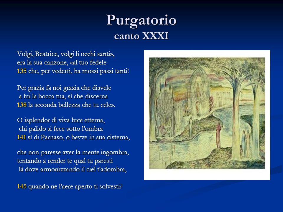 Purgatorio canto XXXI Volgi, Beatrice, volgi li occhi santi», era la sua canzone, «al tuo fedele 135 che, per vederti, ha mossi passi tanti! Per grazi