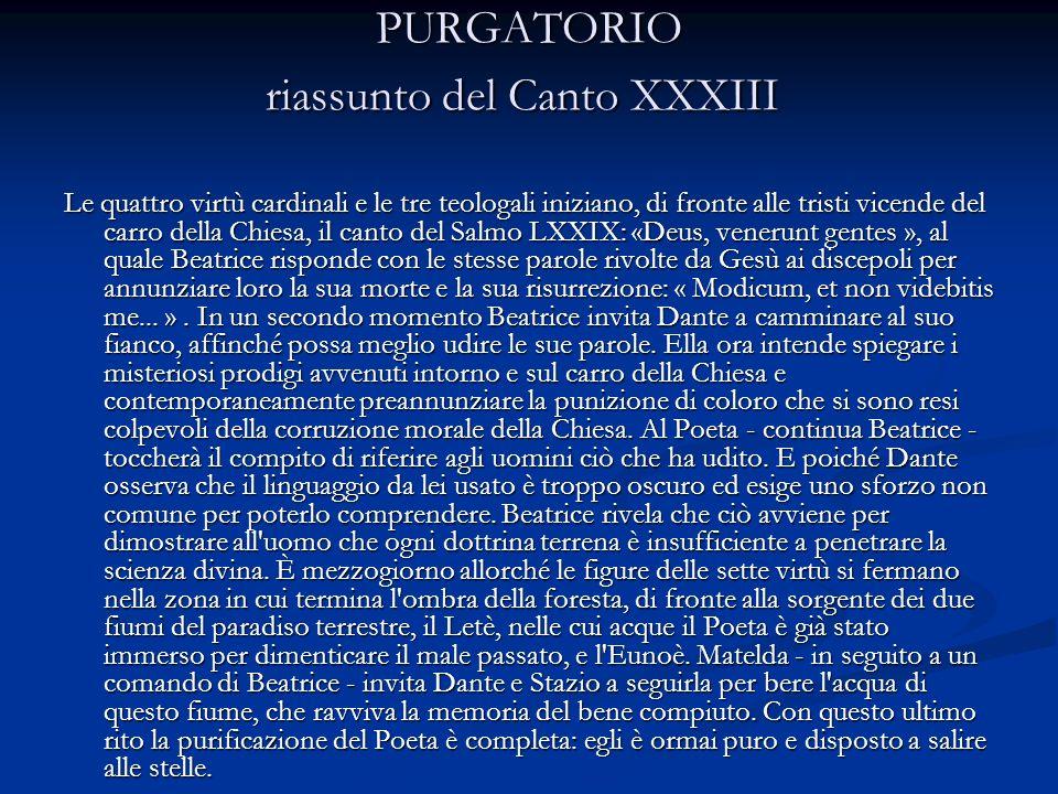 PURGATORIO riassunto del Canto XXXIII PURGATORIO riassunto del Canto XXXIII Le quattro virtù cardinali e le tre teologali iniziano, di fronte alle tri