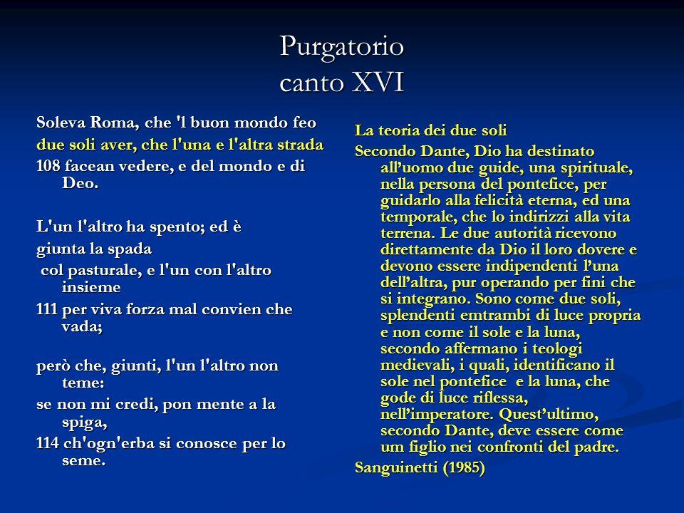 Purgatorio canto XVI Soleva Roma, che 'l buon mondo feo due soli aver, che l'una e l'altra strada 108 facean vedere, e del mondo e di Deo. L'un l'altr