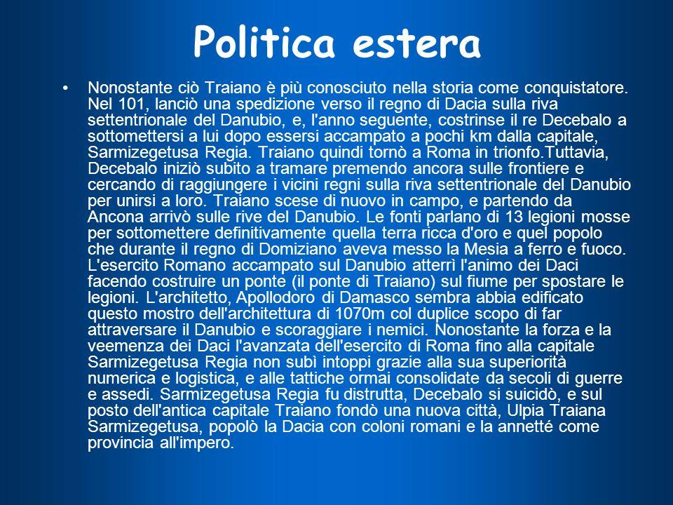 Politica estera Nonostante ciò Traiano è più conosciuto nella storia come conquistatore. Nel 101, lanciò una spedizione verso il regno di Dacia sulla